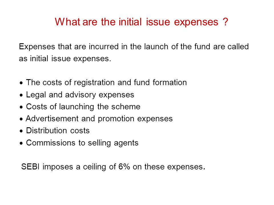 What are the initial issue expenses ? Expenses that are incurred in the launch of the fund are called as initial issue expenses. ∙ The costs of regist