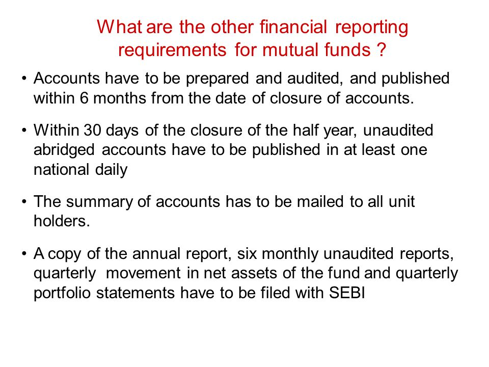 What are the other financial reporting requirements for mutual funds ? Accounts have to be prepared and audited, and published within 6 months from th