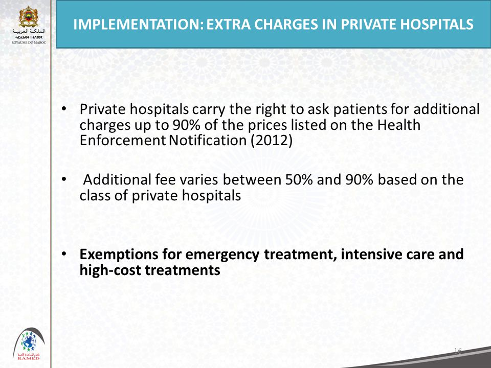 16 Private hospitals carry the right to ask patients for additional charges up to 90% of the prices listed on the Health Enforcement Notification (2012) Additional fee varies between 50% and 90% based on the class of private hospitals Exemptions for emergency treatment, intensive care and high-cost treatments IMPLEMENTATION: EXTRA CHARGES IN PRIVATE HOSPITALS