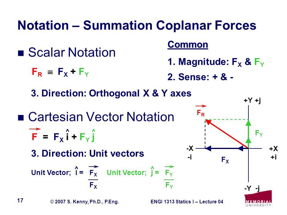 ENGI 1313 Statics I – Lecture 04© 2007 S. Kenny, Ph.D., P.Eng. 17 Notation – Summation Coplanar Forces Scalar Notation Cartesian Vector Notation +X +Y
