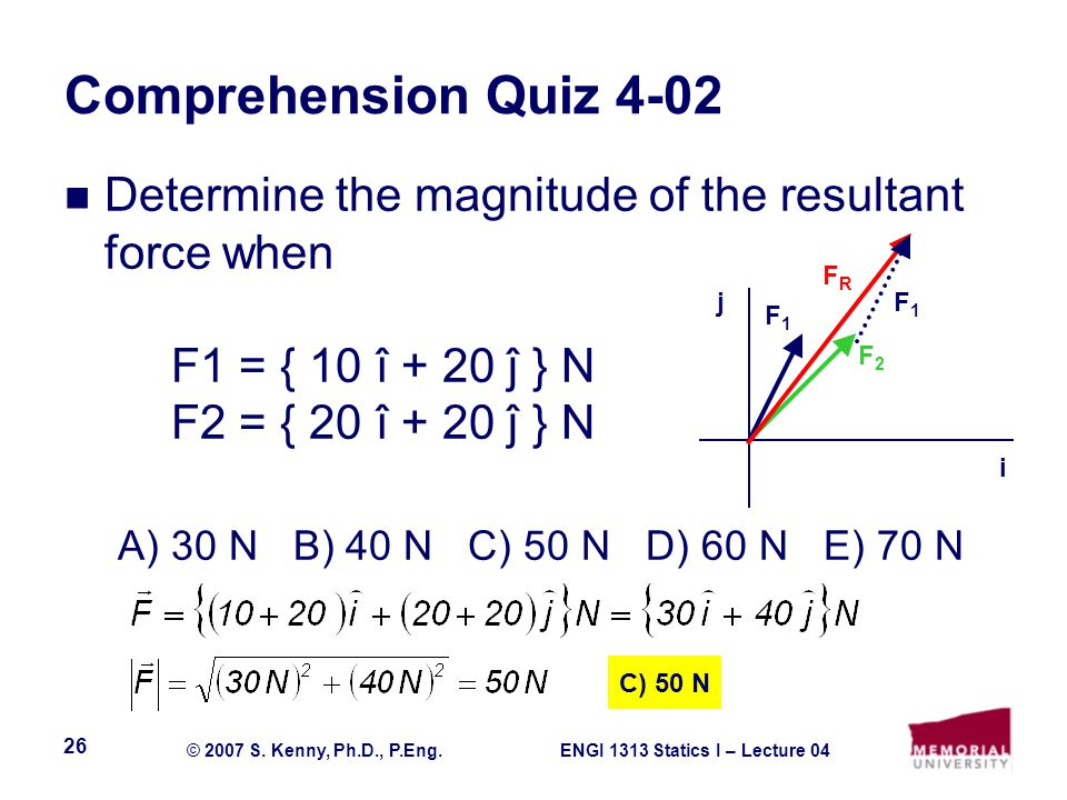 ENGI 1313 Statics I – Lecture 04© 2007 S. Kenny, Ph.D., P.Eng. 26 Comprehension Quiz 4-02 Determine the magnitude of the resultant force when F1 = { 1
