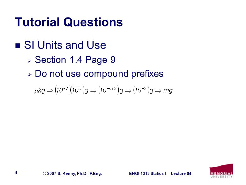 ENGI 1313 Statics I – Lecture 04© 2007 S. Kenny, Ph.D., P.Eng. 4 Tutorial Questions SI Units and Use  Section 1.4 Page 9  Do not use compound prefix