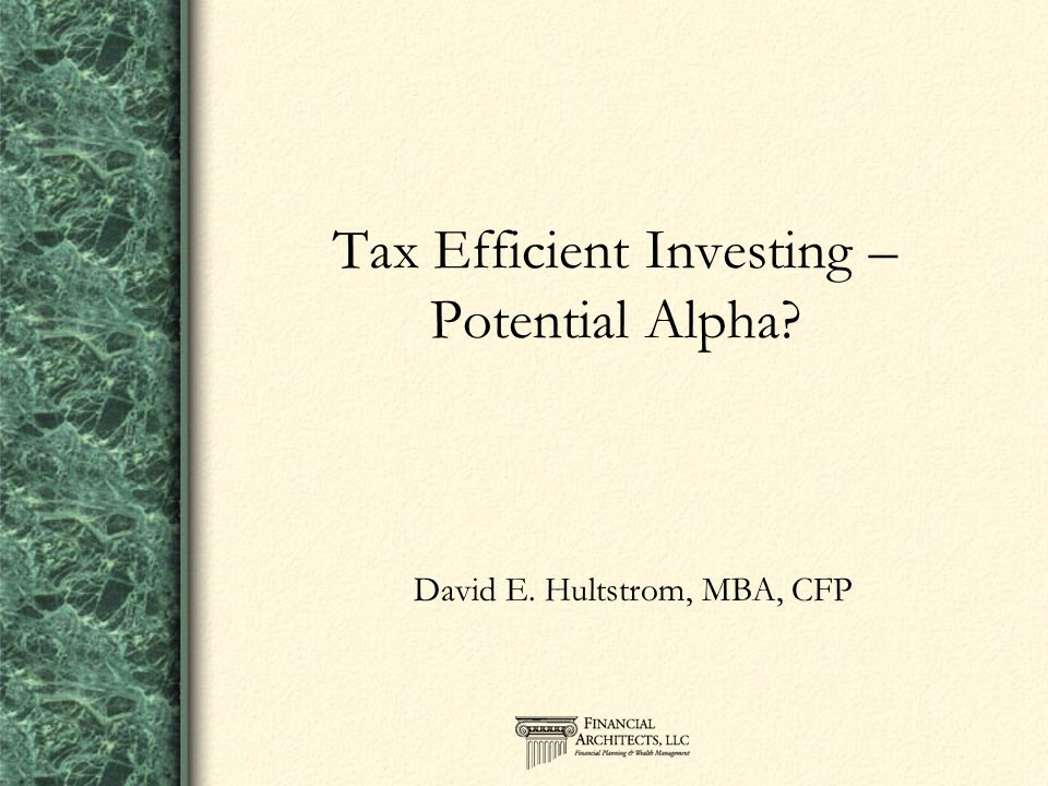 Tax Efficient Investing – Potential Alpha? David E. Hultstrom, MBA, CFP