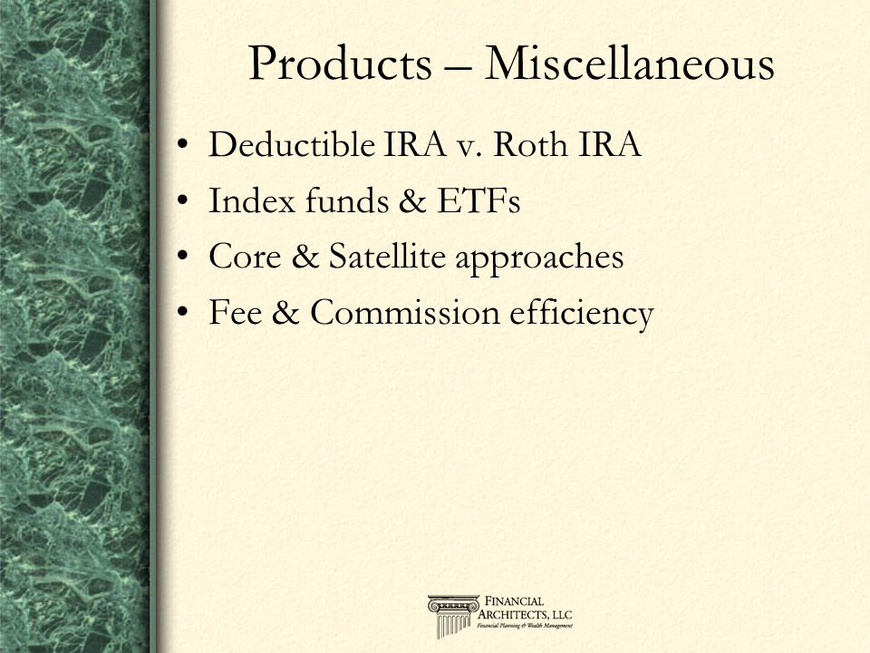 Products – Miscellaneous Deductible IRA v. Roth IRA Index funds & ETFs Core & Satellite approaches Fee & Commission efficiency