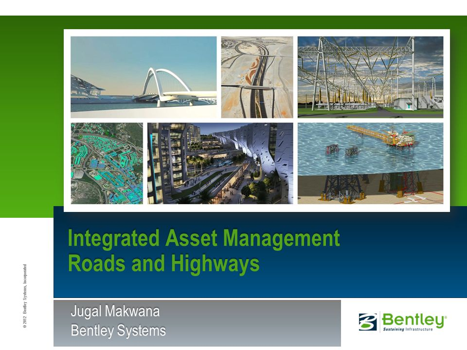 © 2012 Bentley Systems, Incorporated Integrated Asset Management Roads and Highways Jugal Makwana Bentley Systems