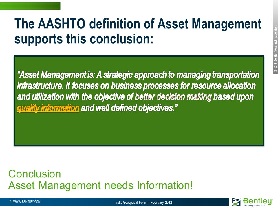 © 2012 Bentley Systems, Incorporated 9 | WWW.BENTLEY.COM India Geospatial Forum –February 2012 The AASHTO definition of Asset Management supports this conclusion: Conclusion Asset Management needs Information!