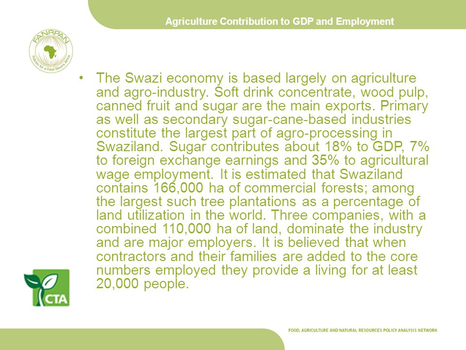 Agriculture Contribution to GDP and Employment The Swazi economy is based largely on agriculture and agro-industry. Soft drink concentrate, wood pulp,