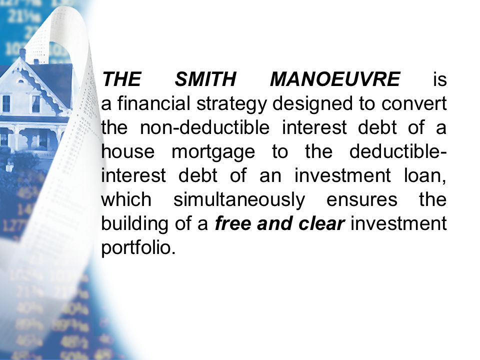 THE SMITH MANOEUVRE is a financial strategy designed to convert the non-deductible interest debt of a house mortgage to the deductible- interest debt of an investment loan, which simultaneously ensures the building of a free and clear investment portfolio.