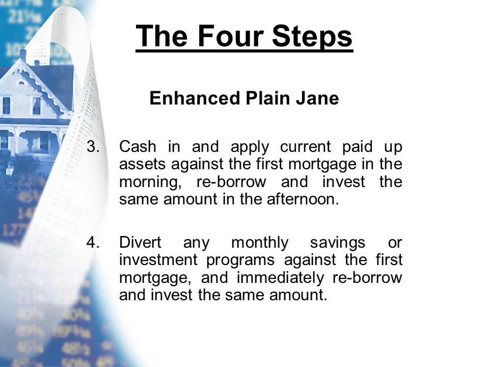 The Four Steps Enhanced Plain Jane 3.Cash in and apply current paid up assets against the first mortgage in the morning, re-borrow and invest the same amount in the afternoon.