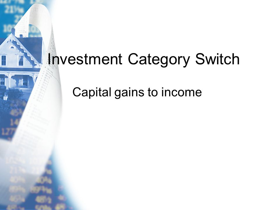 Investment Category Switch Capital gains to income