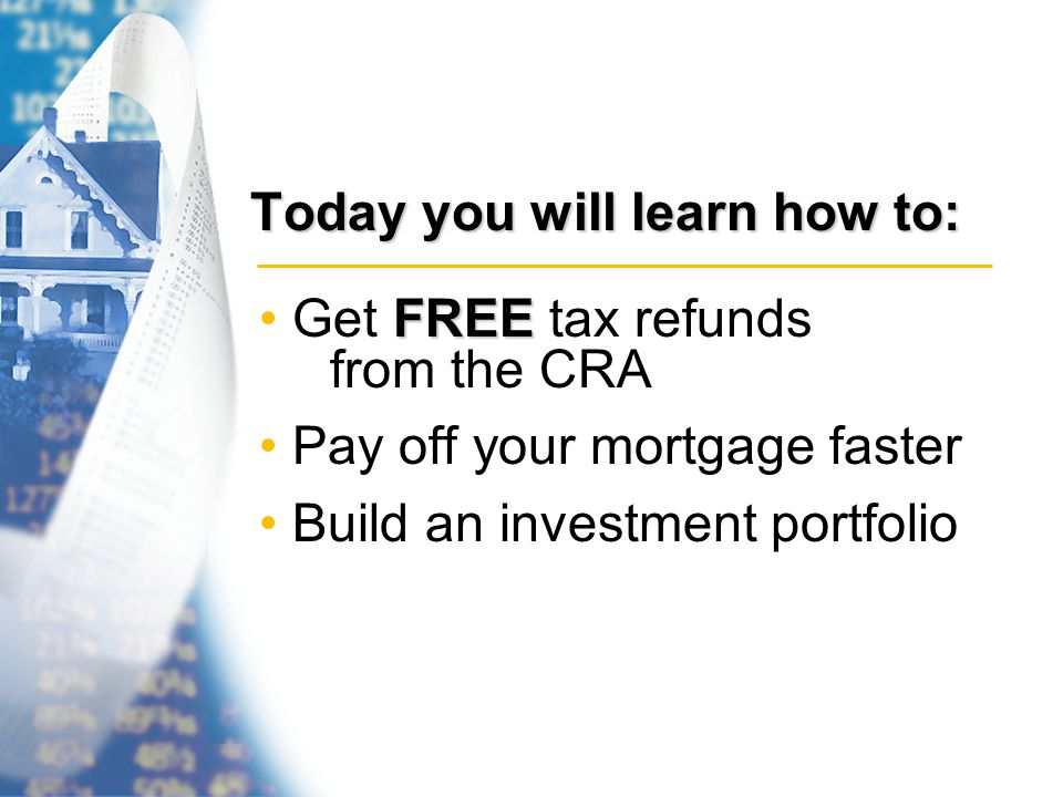 Today you will learn how to: FREE Get FREE tax refunds from the CRA Pay off your mortgage faster Build an investment portfolio
