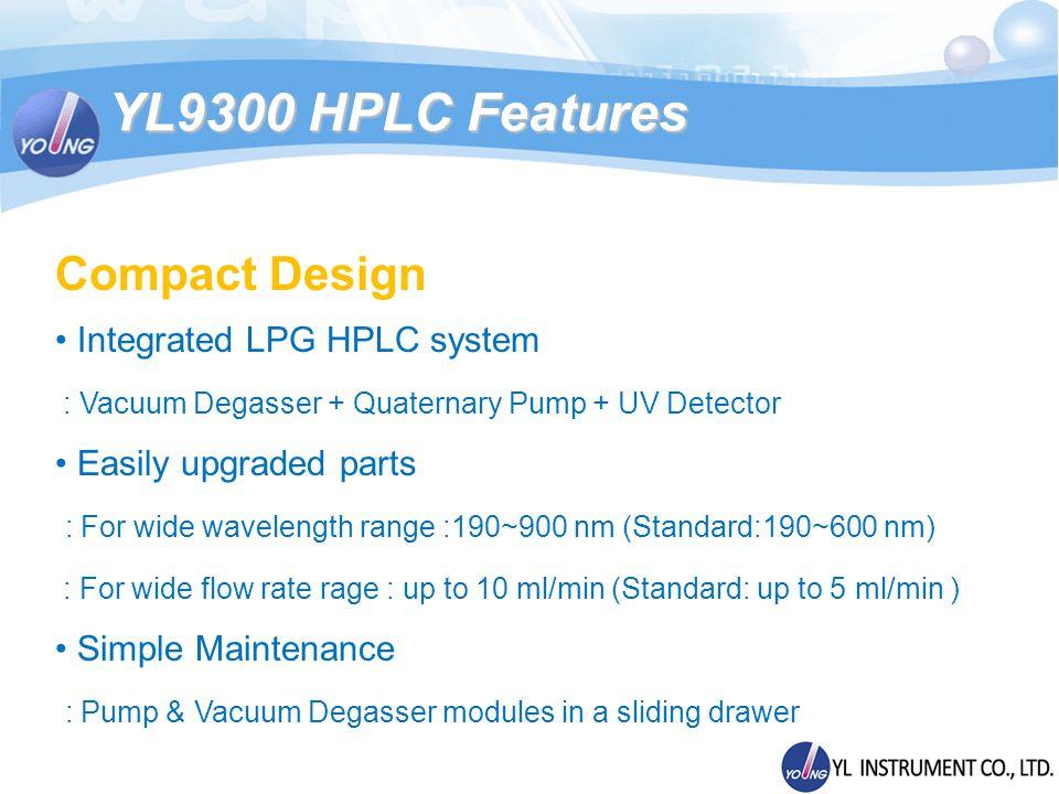 Compact Design Integrated LPG HPLC system : Vacuum Degasser + Quaternary Pump + UV Detector Easily upgraded parts : For wide wavelength range :190~900