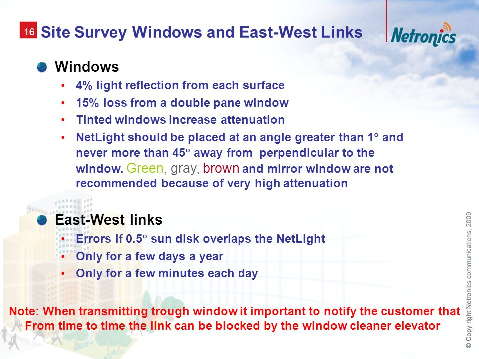 16 Site Survey Windows and East-West Links Windows 4% light reflection from each surface 15% loss from a double pane window Tinted windows increase attenuation NetLight should be placed at an angle greater than 1  and never more than 45  away from perpendicular to the window.