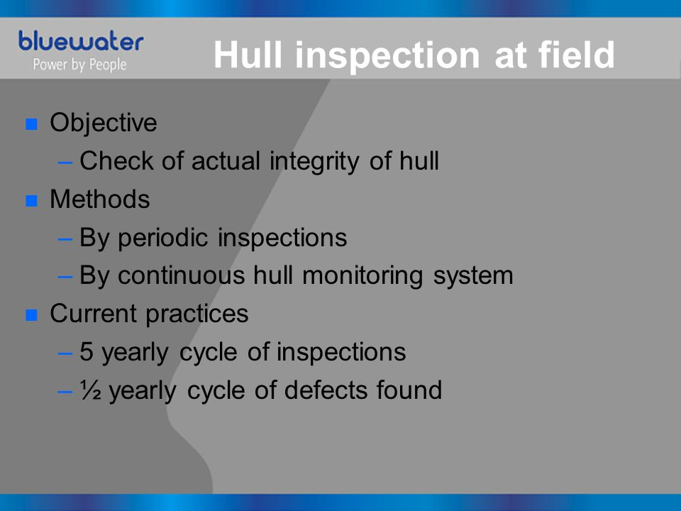 Hull inspection at field n Objective –Check of actual integrity of hull n Methods –By periodic inspections –By continuous hull monitoring system n Cur