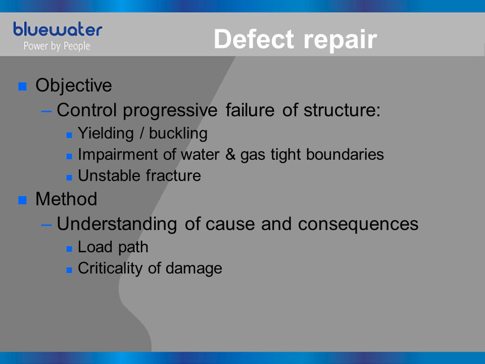 Defect repair n Objective –Control progressive failure of structure: n Yielding / buckling n Impairment of water & gas tight boundaries n Unstable fracture n Method –Understanding of cause and consequences n Load path n Criticality of damage