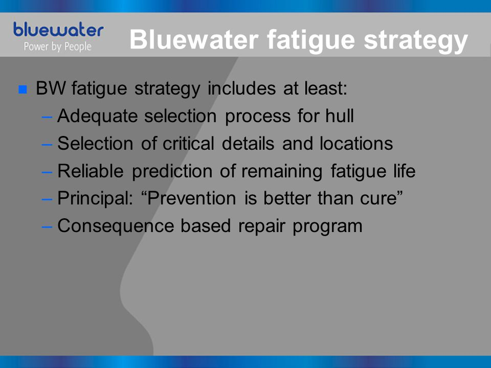Bluewater fatigue strategy n BW fatigue strategy includes at least: –Adequate selection process for hull –Selection of critical details and locations