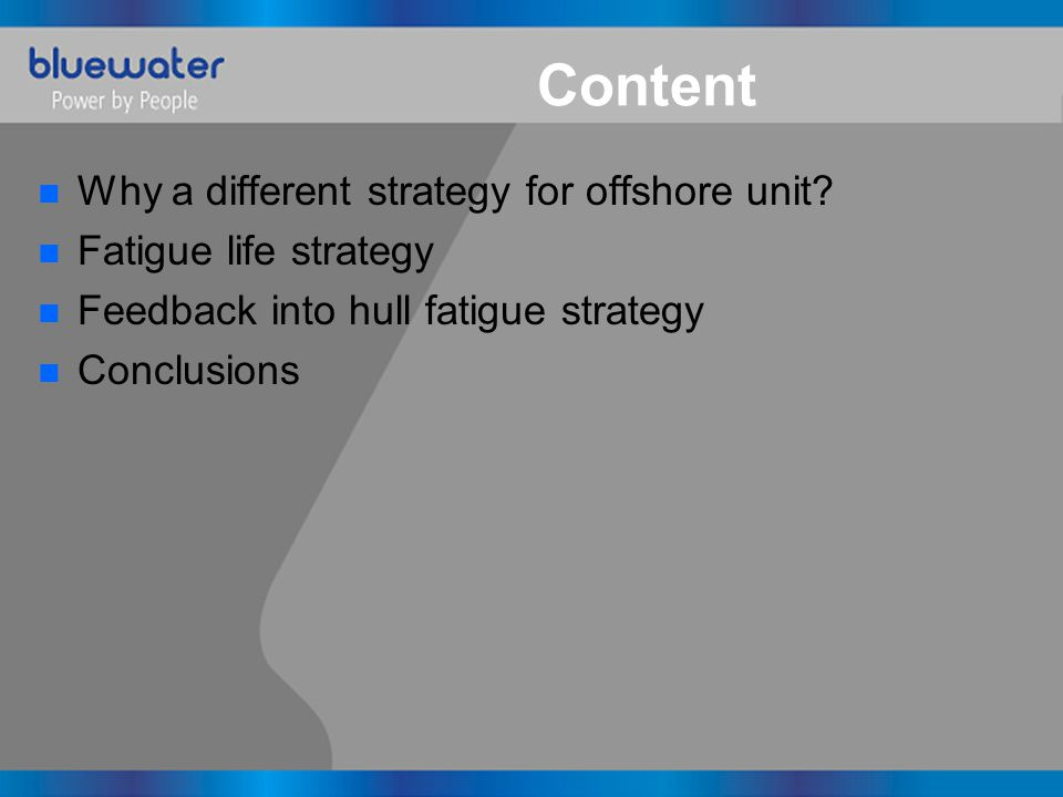 Content n Why a different strategy for offshore unit? n Fatigue life strategy n Feedback into hull fatigue strategy n Conclusions