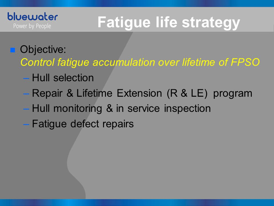 Fatigue life strategy n Objective: Control fatigue accumulation over lifetime of FPSO –Hull selection –Repair & Lifetime Extension (R & LE) program –H