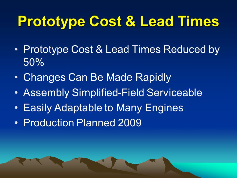 Prototype Cost & Lead Times Prototype Cost & Lead Times Reduced by 50% Changes Can Be Made Rapidly Assembly Simplified-Field Serviceable Easily Adaptable to Many Engines Production Planned 2009