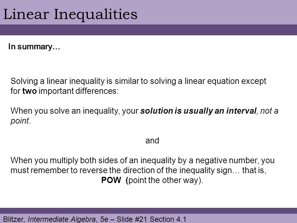 Blitzer, Intermediate Algebra, 5e – Slide #21 Section 4.1 Linear Inequalities In summary… Solving a linear inequality is similar to solving a linear e