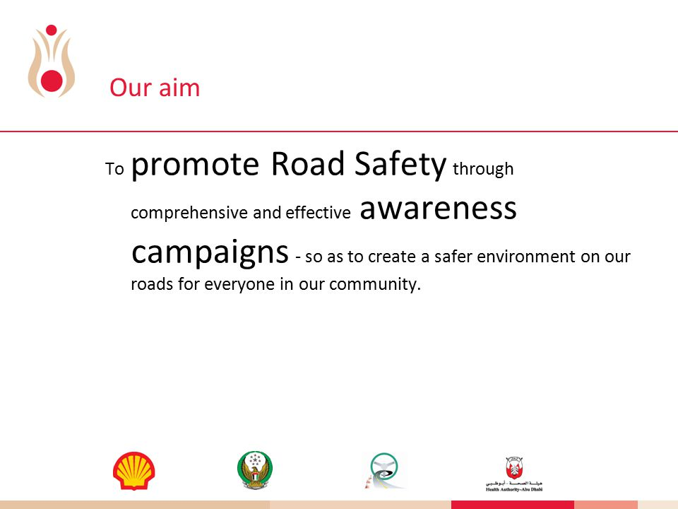 Our aim To promote Road Safety through comprehensive and effective awareness campaigns - so as to create a safer environment on our roads for everyone in our community.