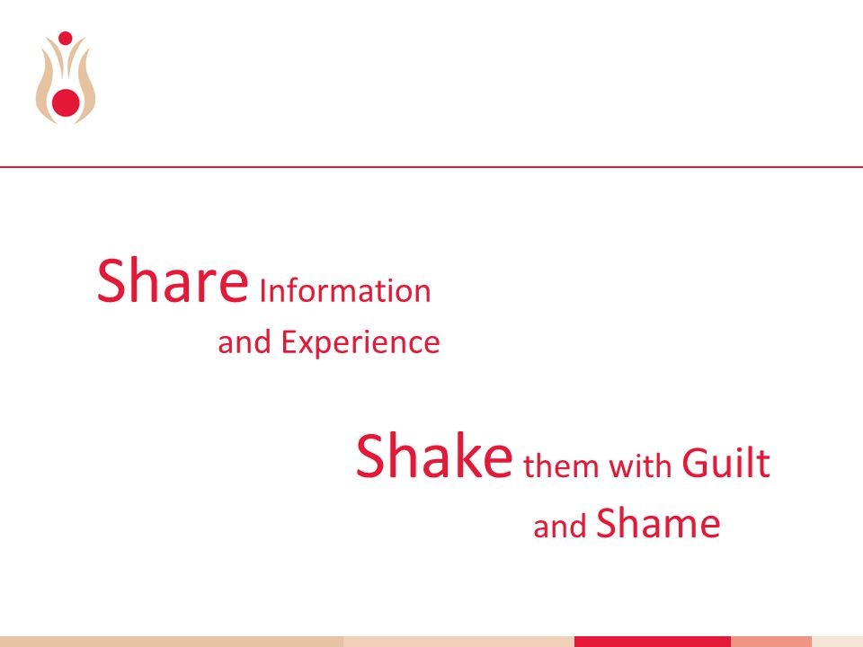 Share Information and Experience Shake them with Guilt and Shame