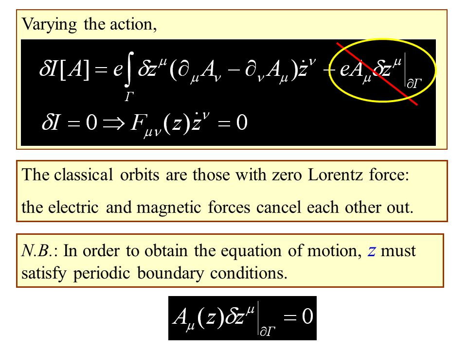 Varying the action, The classical orbits are those with zero Lorentz force: the electric and magnetic forces cancel each other out. N.B.: In order to