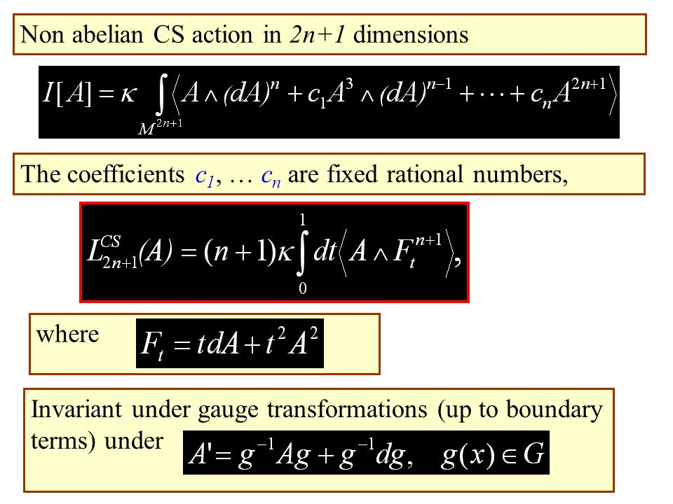 i Non abelian CS action in 2n+1 dimensions whereThe coefficients c 1, … c n are fixed rational numbers, Invariant under gauge transformations (up to boundary terms) under