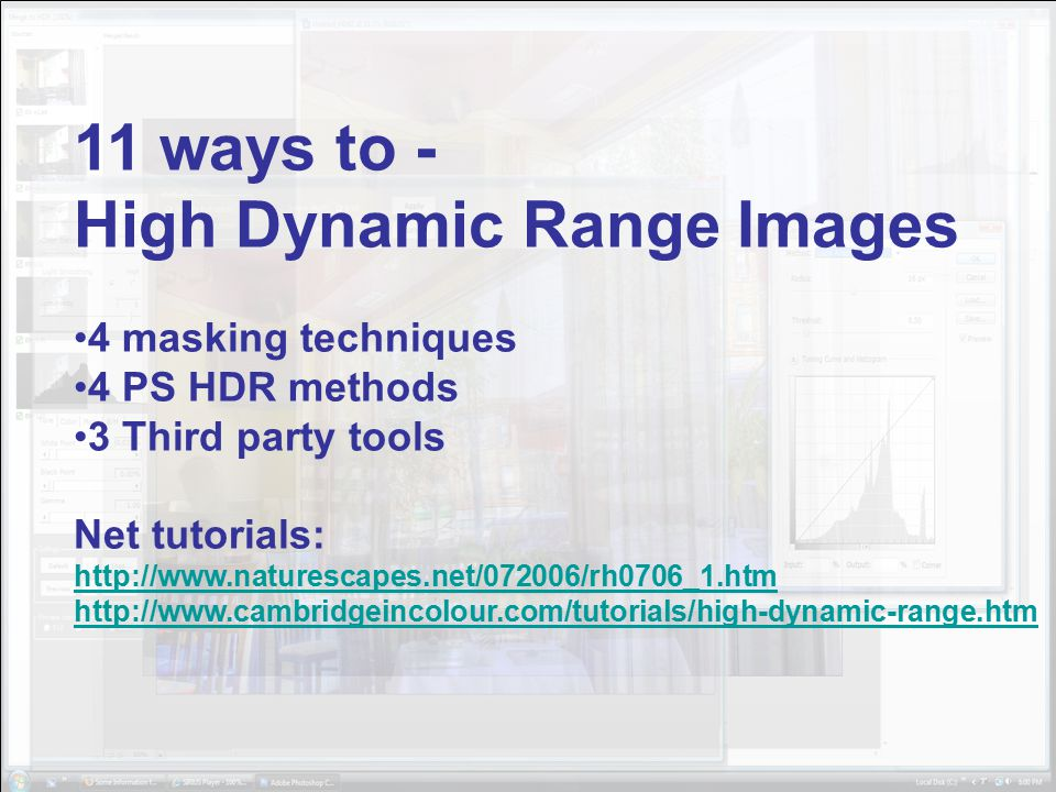 11 ways to - High Dynamic Range Images 4 masking techniques 4 PS HDR methods 3 Third party tools Net tutorials: http://www.naturescapes.net/072006/rh0706_1.htm http://www.cambridgeincolour.com/tutorials/high-dynamic-range.htm