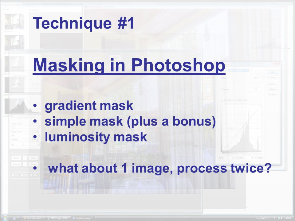 Technique #1 Masking in Photoshop gradient mask simple mask (plus a bonus) luminosity mask what about 1 image, process twice?