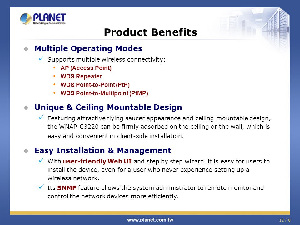 12 / 8  Multiple Operating Modes Supports multiple wireless connectivity: AP (Access Point) WDS Repeater WDS Point-to-Point (PtP) WDS Point-to-Multip
