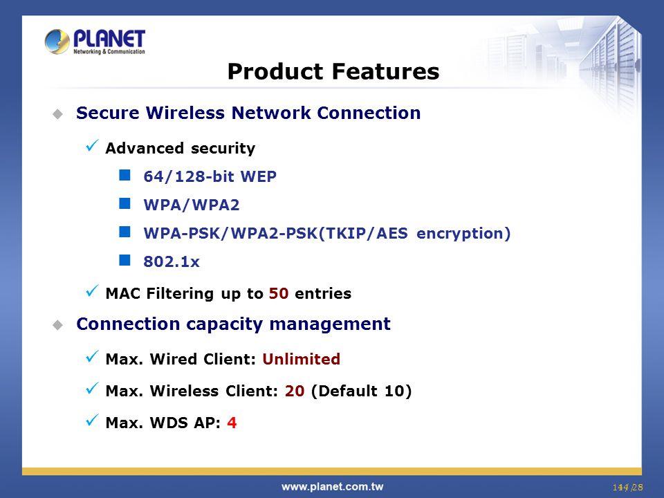 14 / 814 / 25  Secure Wireless Network Connection Advanced security 64/128-bit WEP WPA/WPA2 WPA-PSK/WPA2-PSK(TKIP/AES encryption) 802.1x MAC Filterin