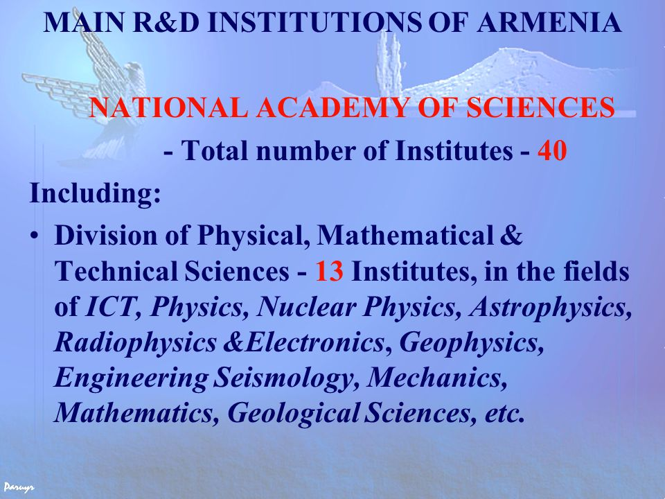 MAIN R&D INSTITUTIONS OF ARMENIA NATIONAL ACADEMY OF SCIENCES - Total number of Institutes - 40 Including: Division of Physical, Mathematical & Technical Sciences - 13 Institutes, in the fields of ICT, Physics, Nuclear Physics, Astrophysics, Radiophysics &Electronics, Geophysics, Engineering Seismology, Mechanics, Mathematics, Geological Sciences, etc.