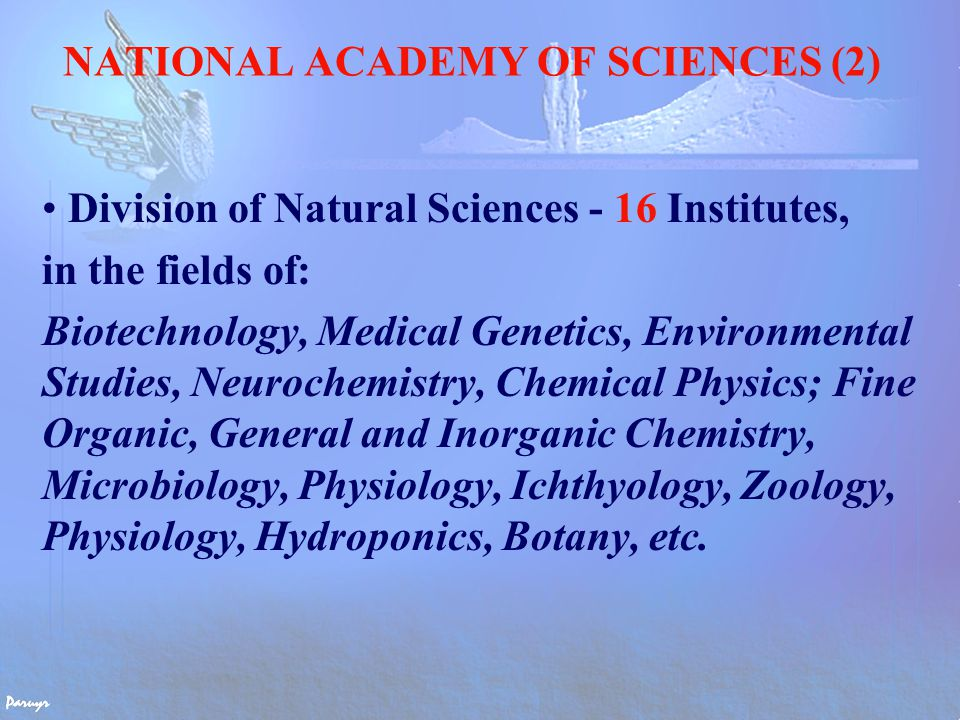 NATIONAL ACADEMY OF SCIENCES (2) Division of Natural Sciences - 16 Institutes, in the fields of: Biotechnology, Medical Genetics, Environmental Studies, Neurochemistry, Chemical Physics; Fine Organic, General and Inorganic Chemistry, Microbiology, Physiology, Ichthyology, Zoology, Physiology, Hydroponics, Botany, etc.
