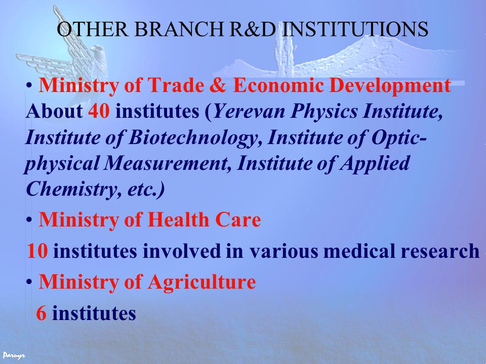 OTHER BRANCH R&D INSTITUTIONS Ministry of Trade & Economic Development About 40 institutes (Yerevan Physics Institute, Institute of Biotechnology, Institute of Optic- physical Measurement, Institute of Applied Chemistry, etc.) Ministry of Health Care 10 institutes involved in various medical research Ministry of Agriculture 6 institutes