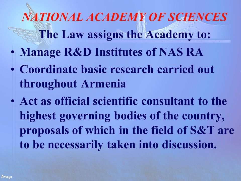NATIONAL ACADEMY OF SCIENCES The Law assigns the Academy to: Manage R&D Institutes of NAS RA Coordinate basic research carried out throughout Armenia Act as official scientific consultant to the highest governing bodies of the country, proposals of which in the field of S&T are to be necessarily taken into discussion.