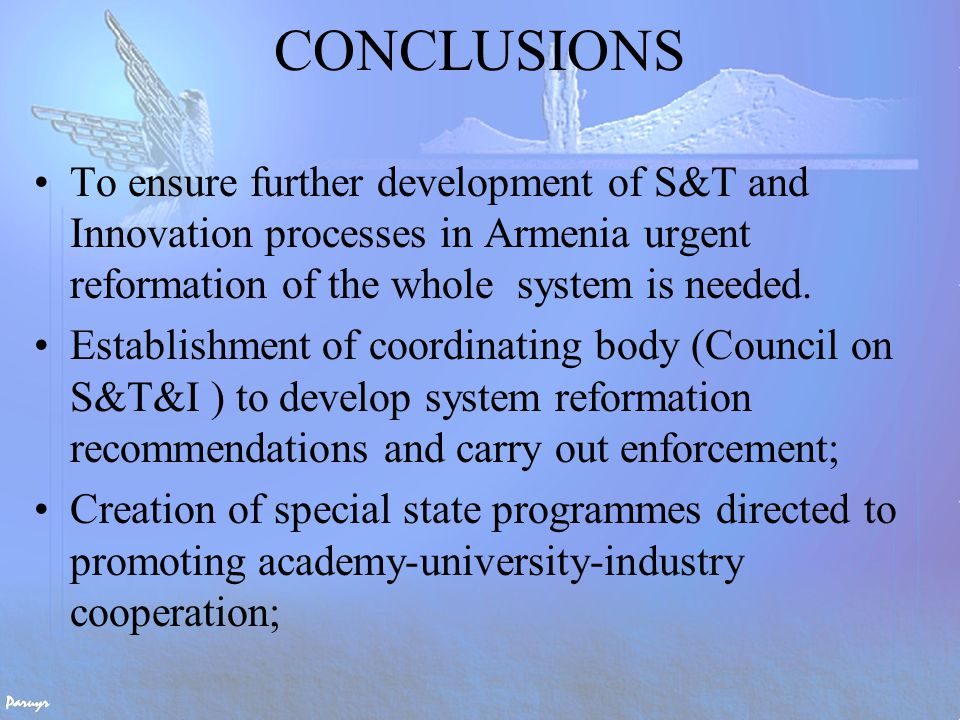 CONCLUSIONS (2) With presently available resources it seems to be very difficult for Armenia to sustain its robust and huge R&D infrastructure, particularly, in the field of basic research with sometimes overlapping research activities.