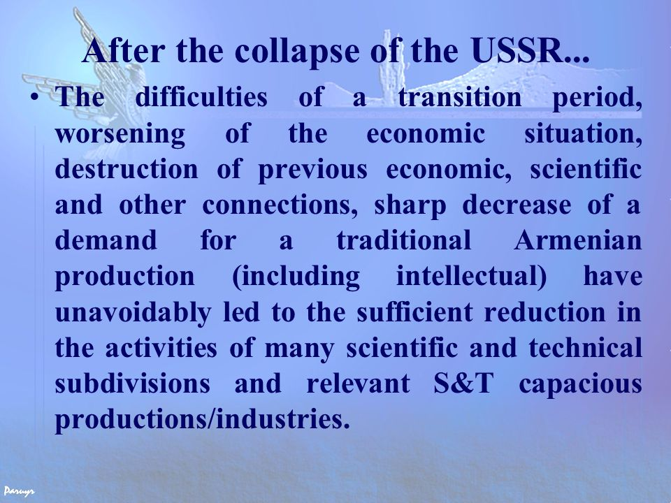 PROBLEMS FACED  reduced budget allocations to R&D, mainly used for salaries and covering growing operating costs;  sharp reduction of total number of research staff and slowdown of inflow of young specialists to science and technology resulting in deficiency of practicing scientists in the 25- 40 age bracket;  emigration of qualified Armenian specialists to the developed foreign countries or other sectors of the economy.