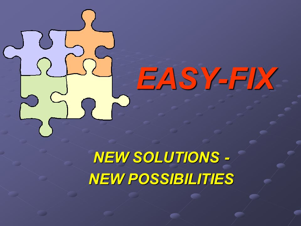 EASY-FIX NEW SOLUTIONS - NEW POSSIBILITIES