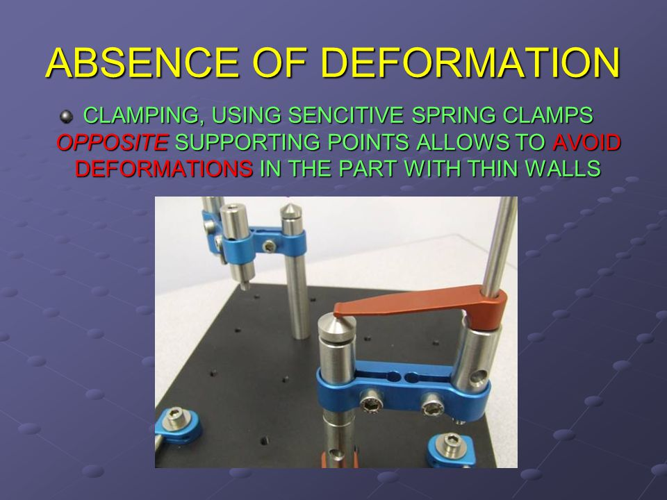 ABSENCE OF DEFORMATION CLAMPING, USING SENCITIVE SPRING CLAMPS OPPOSITE SUPPORTING POINTS ALLOWS TO AVOID DEFORMATIONS IN THE PART WITH THIN WALLS