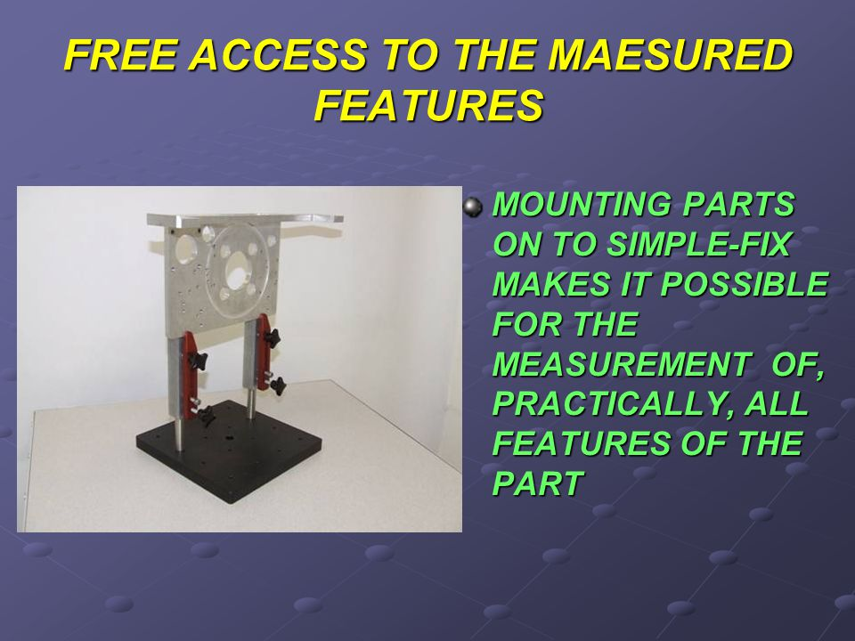 FREE ACCESS TO THE MAESURED FEATURES MOUNTING PARTS ON TO SIMPLE-FIX MAKES IT POSSIBLE FOR THE MEASUREMENT OF, PRACTICALLY, ALL FEATURES OF THE PART