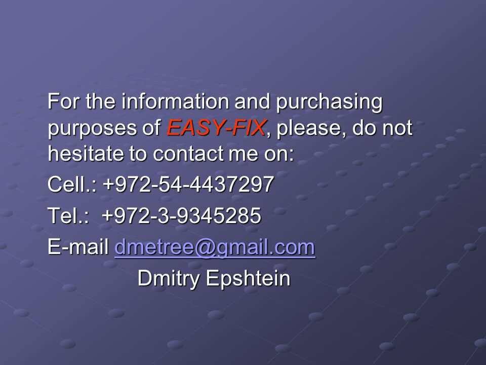 For the information and purchasing purposes of EASY-FIX, please, do not hesitate to contact me on: For the information and purchasing purposes of EASY-FIX, please, do not hesitate to contact me on: Cell.: +972-54-4437297 Cell.: +972-54-4437297 Tel.: +972-3-9345285 Tel.: +972-3-9345285 E-mail dmetree@gmail.com E-mail dmetree@gmail.comdmetree@gmail.com Dmitry Epshtein Dmitry Epshtein