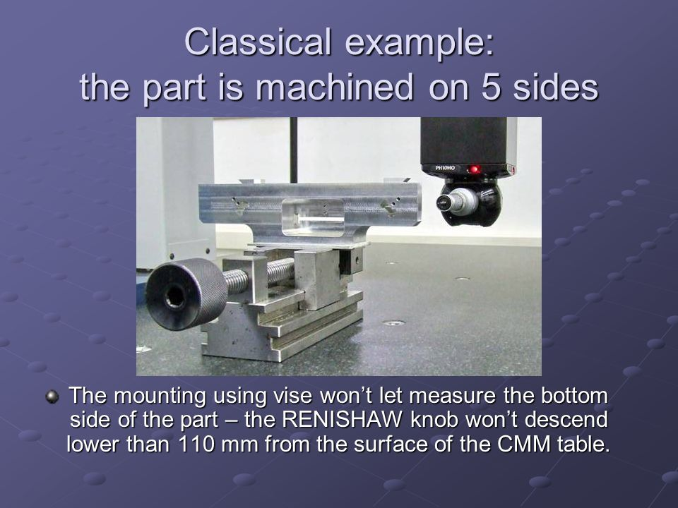 The mounting using vise won't let measure the bottom side of the part – the RENISHAW knob won't descend lower than 110 mm from the surface of the CMM table.
