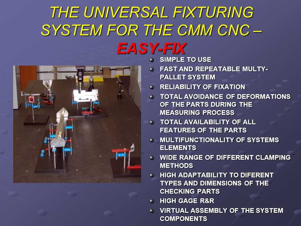 THE UNIVERSAL FIXTURING SYSTEM FOR THE CMM CNC – EASY-FIX SIMPLE TO USE FAST AND REPEATABLE MULTY- PALLET SYSTEM RELIABILITY OF FIXATION TOTAL AVOIDANCE OF DEFORMATIONS OF THE PARTS DURING THE MEASURING PROCESS TOTAL AVAILABILITY OF ALL FEATURES OF THE PARTS MULTIFUNCTIONALITY OF SYSTEMS ELEMENTS WIDE RANGE OF DIFFERENT CLAMPING METHODS HIGH ADAPTABILITY TO DIFERENT TYPES AND DIMENSIONS OF THE CHECKING PARTS HIGH GAGE R&R VIRTUAL ASSEMBLY OF THE SYSTEM COMPONENTS