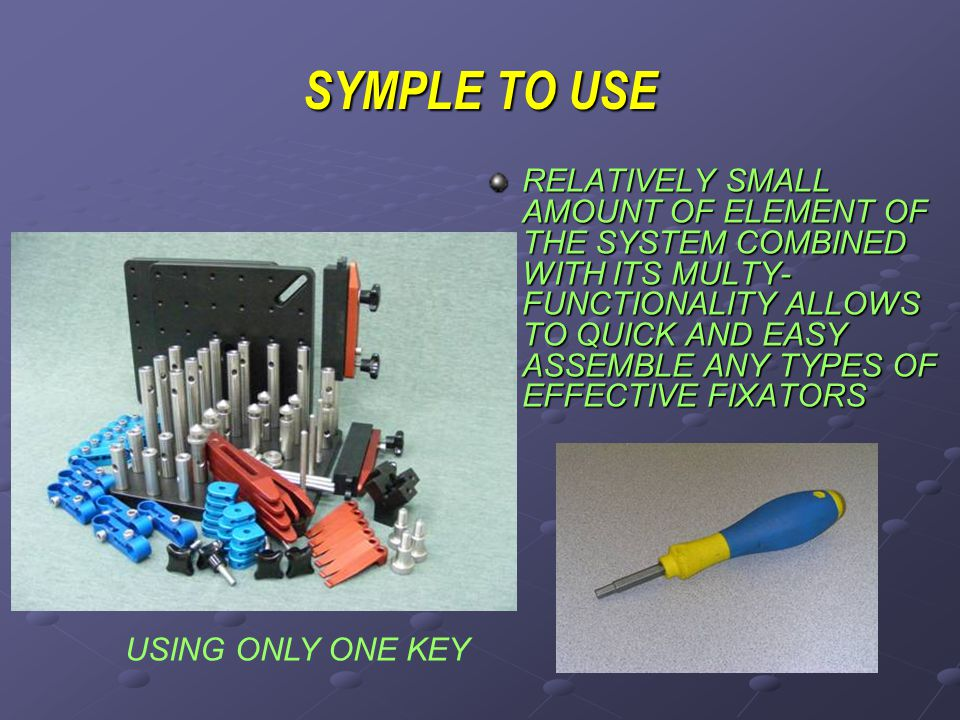 SYMPLE TO USE RELATIVELY SMALL AMOUNT OF ELEMENT OF THE SYSTEM COMBINED WITH ITS MULTY- FUNCTIONALITY ALLOWS TO QUICK AND EASY ASSEMBLE ANY TYPES OF EFFECTIVE FIXATORS USING ONLY ONE KEY