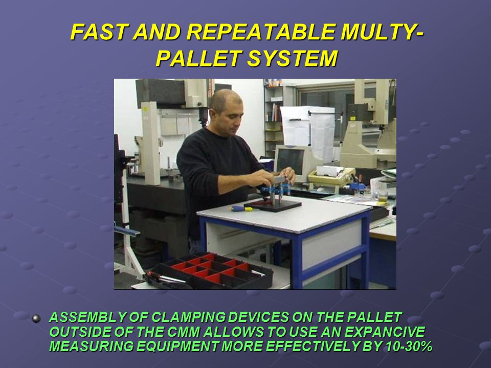 FAST PALLET REPLASEMENT MOUNTING OF THE PARTS THAT ARE TO BE CHECKED ON THE SEPPARATE PALLETS ALLOW TO CHANGE OVER FROM ONE CHECK TO ANOTHER AS WELL AS TO MOUNT SEVERAL PALLETS ON THE TABLE CMM SIMULTANIOUSLY