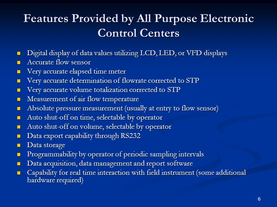 6 Features Provided by All Purpose Electronic Control Centers Digital display of data values utilizing LCD, LED, or VFD displays Digital display of data values utilizing LCD, LED, or VFD displays Accurate flow sensor Accurate flow sensor Very accurate elapsed time meter Very accurate elapsed time meter Very accurate determination of flowrate corrected to STP Very accurate determination of flowrate corrected to STP Very accurate volume totalization corrected to STP Very accurate volume totalization corrected to STP Measurement of air flow temperature Measurement of air flow temperature Absolute pressure measurement (usually at entry to flow sensor) Absolute pressure measurement (usually at entry to flow sensor) Auto shut-off on time, selectable by operator Auto shut-off on time, selectable by operator Auto shut-off on volume, selectable by operator Auto shut-off on volume, selectable by operator Data export capability through RS232 Data export capability through RS232 Data storage Data storage Programmability by operator of periodic sampling intervals Programmability by operator of periodic sampling intervals Data acquisition, data management and report software Data acquisition, data management and report software Capability for real time interaction with field instrument (some additional hardware required) Capability for real time interaction with field instrument (some additional hardware required)
