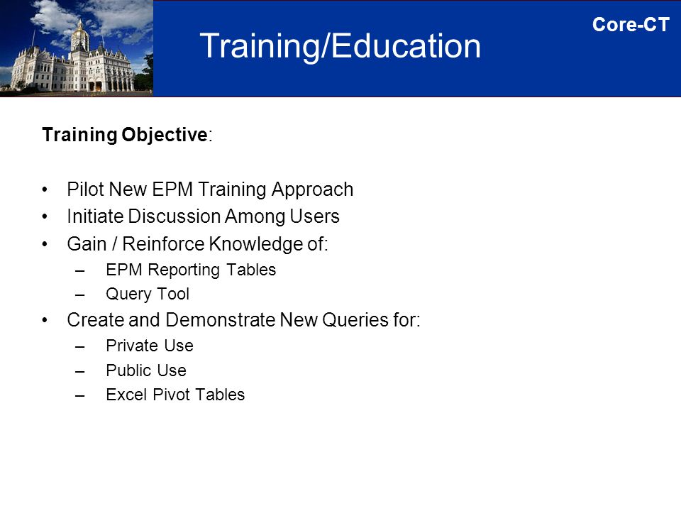 Core-CT Training/Education Training Objective: Pilot New EPM Training Approach Initiate Discussion Among Users Gain / Reinforce Knowledge of: – EPM Reporting Tables – Query Tool Create and Demonstrate New Queries for: – Private Use – Public Use – Excel Pivot Tables