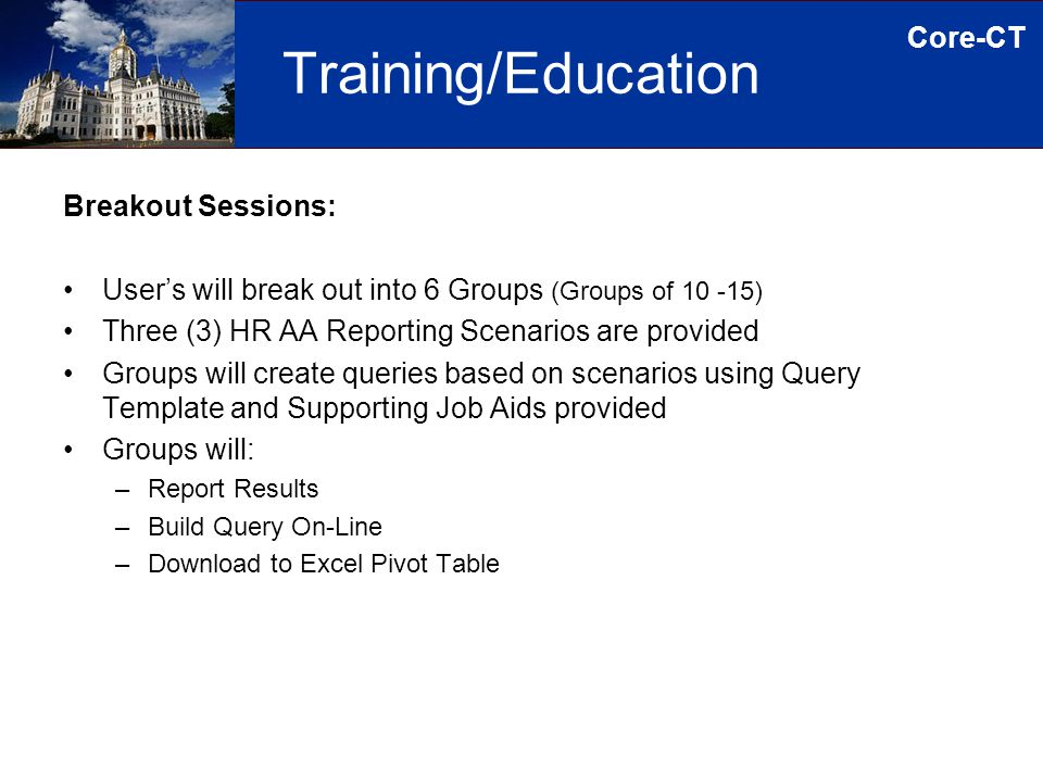 Core-CT Training/Education Breakout Sessions: User's will break out into 6 Groups (Groups of 10 -15) Three (3) HR AA Reporting Scenarios are provided Groups will create queries based on scenarios using Query Template and Supporting Job Aids provided Groups will: –Report Results –Build Query On-Line –Download to Excel Pivot Table