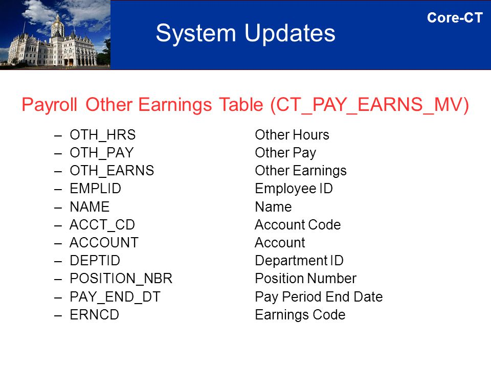Core-CT System Updates –OTH_HRS –OTH_PAY –OTH_EARNS –EMPLID –NAME –ACCT_CD –ACCOUNT –DEPTID –POSITION_NBR –PAY_END_DT –ERNCD Other Hours Other Pay Other Earnings Employee ID Name Account Code Account Department ID Position Number Pay Period End Date Earnings Code Payroll Other Earnings Table (CT_PAY_EARNS_MV)